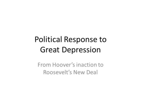 Political Response to Great Depression From Hoover's inaction to Roosevelt's New Deal.