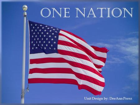 ONE nATION Unit Design by: DeeAnn Perez. Students will explore the events that led up to the construction and signing of the U.S. Constitution. They will.