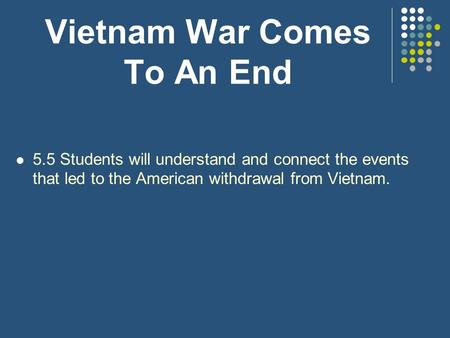 Vietnam War Comes To An End 5.5 Students will understand and connect the events that led to the American withdrawal from Vietnam.