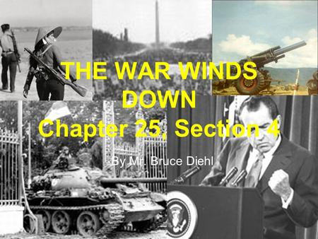 THE WAR WINDS DOWN Chapter 25, Section 4 By Mr. Bruce Diehl.
