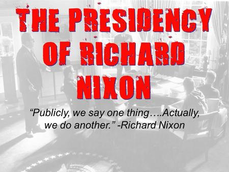 "THE PRESIDENCY OF RICHARD NIXON ""Publicly, we say one thing….Actually, we do another."" -Richard Nixon."