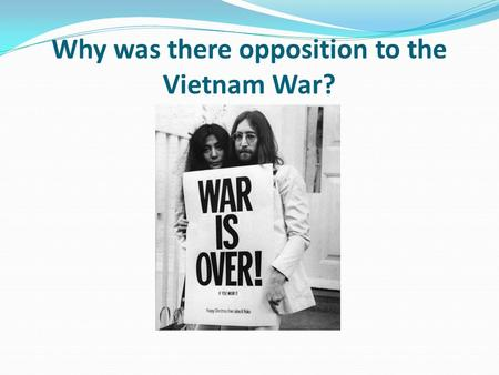 Why was there opposition to the Vietnam War?. Lesson objectives To be able to explain the reasons why people opposed the Vietnam War. To explore sources.