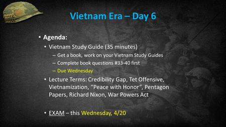 Vietnam Era – Day 6 Agenda: Vietnam Study Guide (35 minutes) – Get a book, work on your Vietnam Study Guides – Complete book questions #33-40 first – Due.