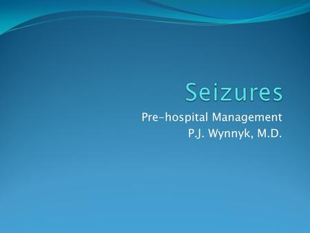 Pre-hospital Management P.J. Wynnyk, M.D. Biochemistry of Seizures.