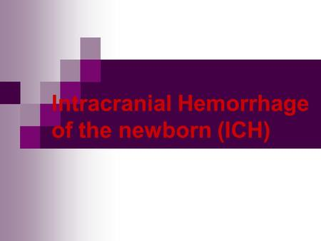 Intracranial Hemorrhage of the newborn (ICH). purpose To be familiar with etiology, pathogenesis and prognosis To master clinical manifestation To master.