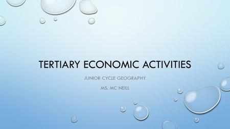 TERTIARY ECONOMIC ACTIVITIES JUNIOR CYCLE GEOGRAPHY MS. MC NEILL.
