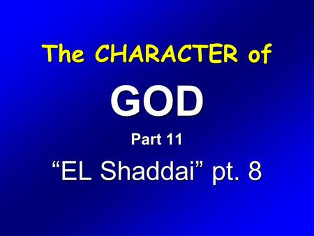 "The CHARACTER of GOD Part 11 ""EL Shaddai"" pt. 8. Exodus 6 1 Then the LORD said unto Moses, Now shalt thou see what I will do to Pharaoh: for with a strong."