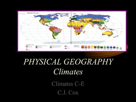 PHYSICAL GEOGRAPHY Climates Climates C-E C.J. Cox.