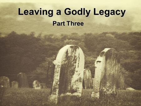 Leaving a Godly Legacy Part Three. Genesis 17:17-22 Abraham fell facedown; he laughed and said to himself, Will a son be born to a man a hundred years.