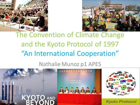 "The Convention of Climate Change and the Kyoto Protocol of 1997 ""An International Cooperation"" Nathalie Munoz p1 APES."