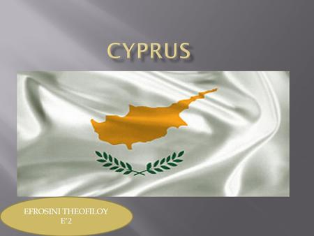 EFROSINI THEOFILOY E'2.  Cyprus is an island in the Eastern Basin of the Mediterranean Sea. Today is a full member of the European Union.  Neighboring.