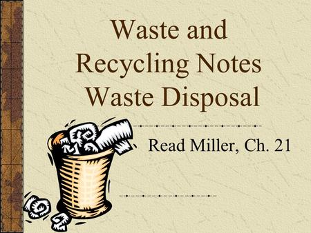 <strong>Waste</strong> and <strong>Recycling</strong> Notes <strong>Waste</strong> Disposal Read Miller, Ch. 21.