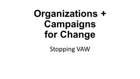 Organizations + Campaigns for Change Stopping VAW.