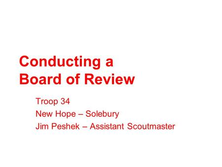 Conducting a Board of Review Troop 34 New Hope – Solebury Jim Peshek – Assistant Scoutmaster.