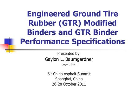 Engineered Ground Tire Rubber (GTR) Modified Binders and GTR Binder Performance Specifications Presented by: Gaylon L. Baumgardner Ergon, Inc. 6 th China.