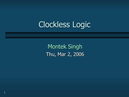 "1 Clockless Logic Montek Singh Thu, Mar 2, 2006. 2 Review: Logic Gate Families  Static CMOS logic  Dynamic logic, or ""domino"" logic  Transmission gates,"