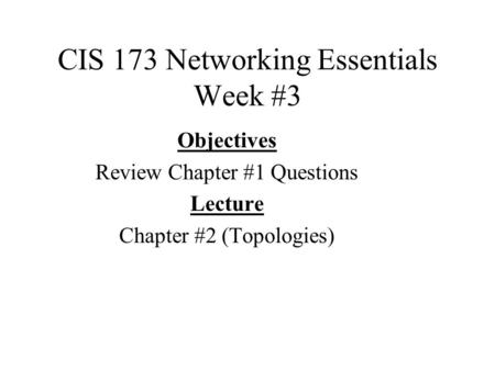 CIS 173 Networking Essentials Week #3 Objectives Review Chapter #1 Questions Lecture Chapter #2 (Topologies)