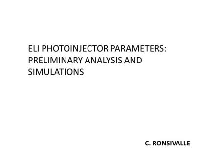 ELI PHOTOINJECTOR PARAMETERS: PRELIMINARY ANALYSIS AND SIMULATIONS C. RONSIVALLE.