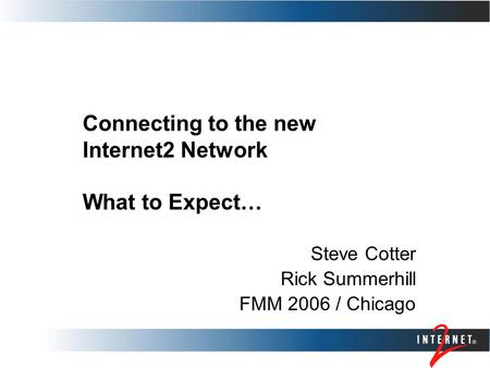 Connecting to the new Internet2 Network What to Expect… Steve Cotter Rick Summerhill FMM 2006 / Chicago.