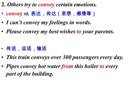 2. Others try to convey certain emotions. convey vt. 表达,传达(思想,感情等) I can't convey my feelings in words. Please convey my best wishes to your parents. 传送,运送,输送.