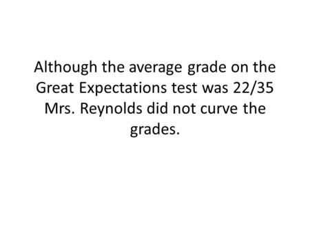 Although the average grade on the Great Expectations test was 22/35 Mrs. Reynolds did not curve the grades.