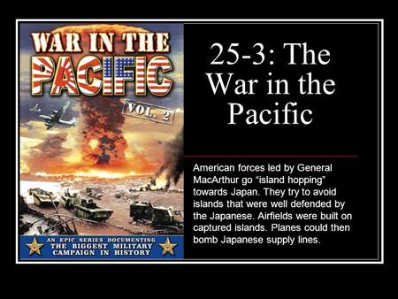 "25-3: The War in the Pacific American forces led by General MacArthur go ""island hopping"" towards Japan. They try to avoid islands that were well defended."