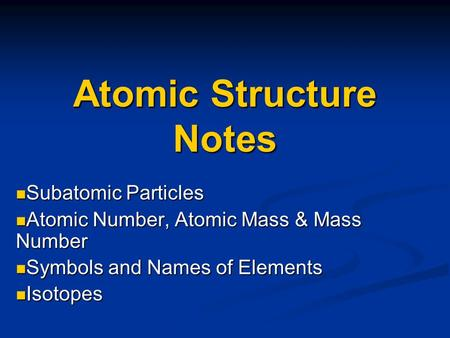 Atomic Structure Notes Subatomic Particles Subatomic Particles Atomic Number, Atomic Mass & Mass Number Atomic Number, Atomic Mass & Mass Number Symbols.