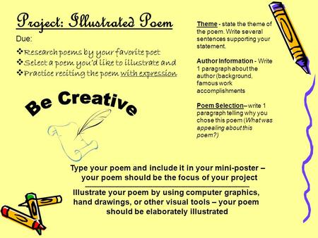 Project: Illustrated Poem Due:  Research poems by your favorite poet  Select a poem you'd like to illustrate and  Practice reciting the poem with expression.