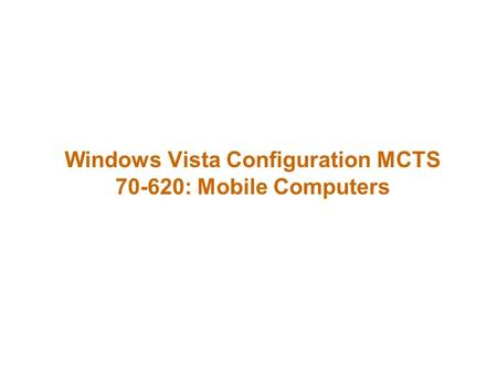 Windows Vista Configuration MCTS 70-620: Mobile Computers.