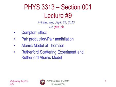 1 PHYS 3313 – Section 001 Lecture #9 Wednesday, Sept. 25, 2013 Dr. Jae Yu Compton Effect Pair production/Pair annihilation Atomic Model of Thomson Rutherford.