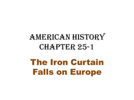 American History Chapter 25-1 The Iron Curtain Falls on Europe.