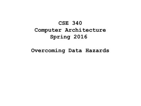 CSE 340 Computer Architecture Spring 2016 Overcoming Data Hazards.