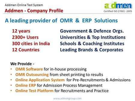 Addmen - Company Profile Certified ISO 27001 : 2005 A leading provider of OMR & ERP Solutions 12 years 2300+ Users 300 cities in India 12 Countries Government.