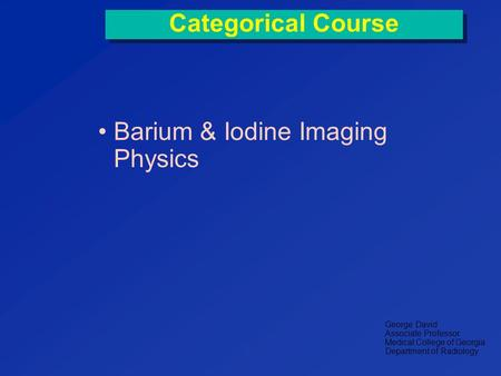 Categorical Course Barium & Iodine Imaging Physics George David Associate Professor Medical College of Georgia Department of Radiology.