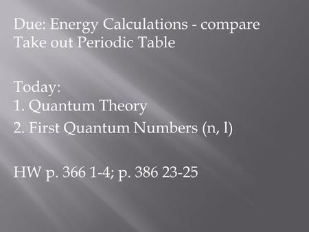 Due: Energy Calculations - compare Take out Periodic Table Today: 1. Quantum Theory 2. First Quantum Numbers (n, l) HW p. 366 1-4; p. 386 23-25.