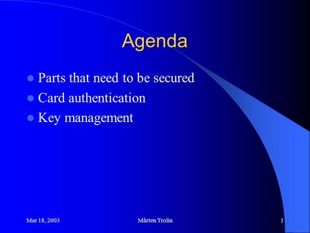 Mar 18, 2003Mårten Trolin1 Agenda Parts that need to be secured Card authentication Key management.