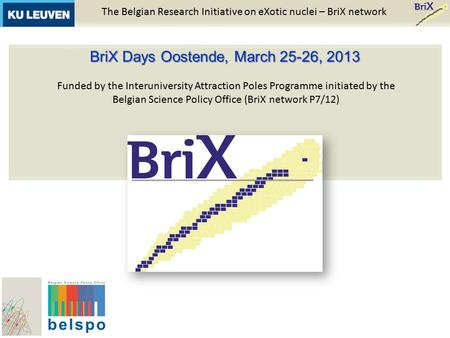 The Belgian Research Initiative on eXotic nuclei – BriX network BriX Days Oostende, March 25-26, 2013 Funded by the Interuniversity Attraction Poles Programme.