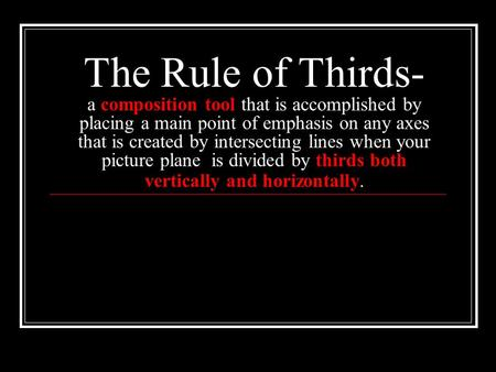 The Rule of Thirds- a composition tool that is accomplished by placing a main point of emphasis on any axes that is created by intersecting lines when.