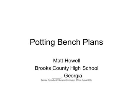 Potting Bench Plans Matt Howell Brooks County High School ___, Georgia Georgia Agricultural Education Curriculum Office, August, 2004.