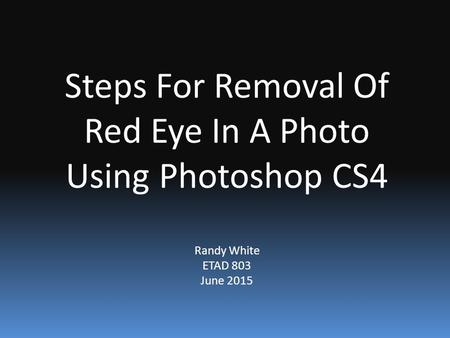 Steps For Removal Of Red Eye In A Photo Using Photoshop CS4 Randy White ETAD 803 June 2015.