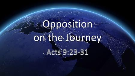 Opposition on the Journey Acts 9:23-31. 23 After many days had passed, the Jews conspired to kill him, 24 but their plot became known to Saul. So they.