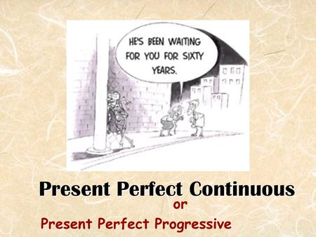 Present Perfect Continuous or Present Perfect Progressive.
