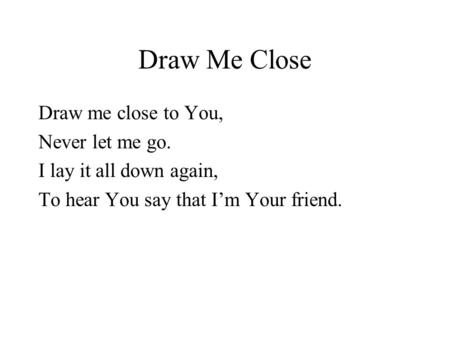 Draw Me Close Draw me close to You, Never let me go. I lay it all down again, To hear You say that I'm Your friend.