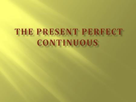  1.The formation of the Present Perfect Continuous  2. The use of the tense  3.The words, generally used with Present Perfect Continuous.  4. The.