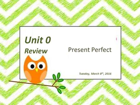 Unit 0 Review Tuesday, March 8 th, 2016 Present Perfect.