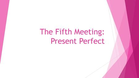 The Fifth Meeting: Present Perfect. Present Perfect The present perfect is formed from the present tense of the verb have/ has and the past participle.