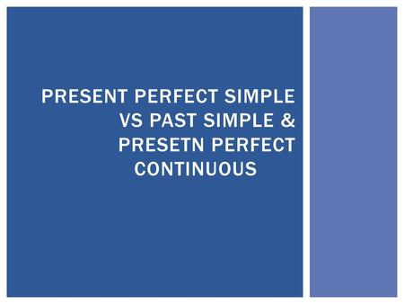 PRESENT PERFECT SIMPLE VS PAST SIMPLE & PRESETN PERFECT CONTINUOUS.