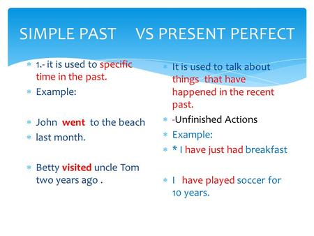 SIMPLE PAST VS PRESENT PERFECT  1.- it is used to specific time in the past.  Example:  John went to the beach  last month.  Betty visited uncle Tom.