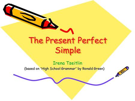 "The Present Perfect Simple Irena Tseitlin (based on "" High School Grammar "" by Ronald Green)"