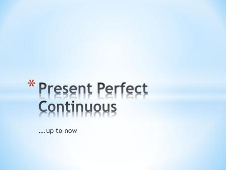 ….up to now. use of the present perfect continuous to speak about actions, states or situations that started in the past and continue in the present.